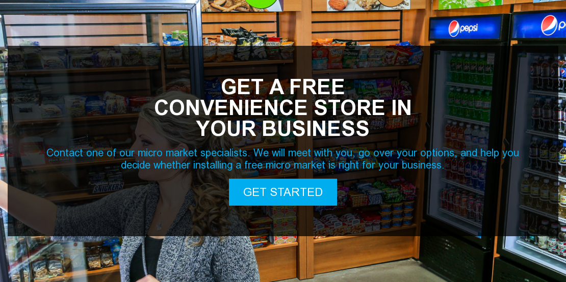 Get a free convenience store in your business  Contact one of our micro market specialists. We will meet with you, go over  your options, and help you decide whether installing a free micro market is  right for your business. Get Started